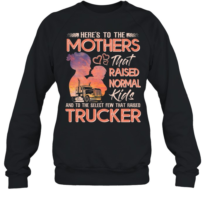 Here's To The Mothers That Raised Normal Kids And To The Select Few That Raised Trucker shirt Unisex Sweatshirt