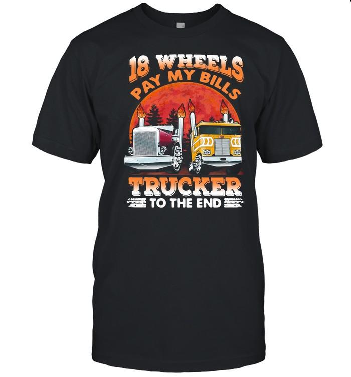 Trucker 18 Wheels Pay My Bills Trucker To The End shirt