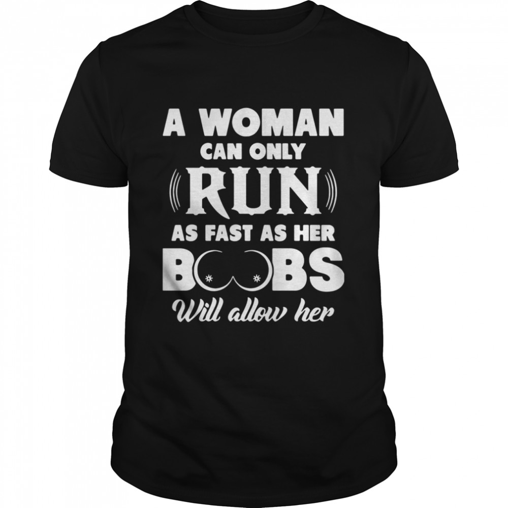 A Woman Can Only Run As Fast As Her Boobs Will Allow Her shirt