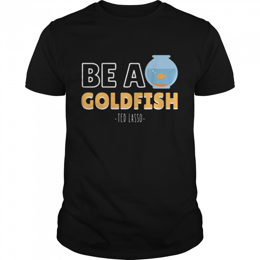 Be a goldfish ted lasso shirt