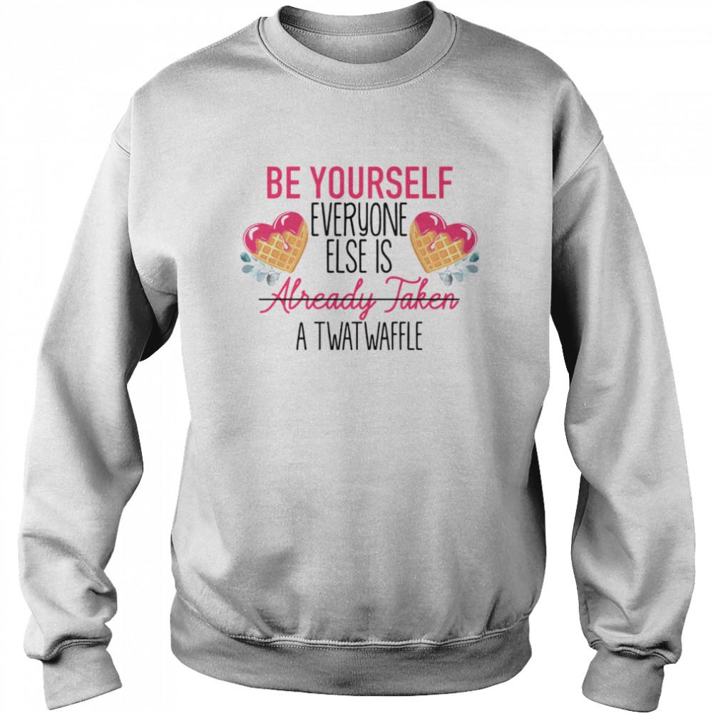 Be Yourself Everyone Else Is Already Taken A Twatwaffle shirt Unisex Sweatshirt