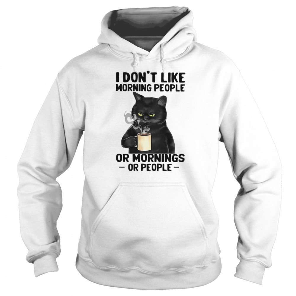 Black Cat I Don't Like Morning People Or Mornings Or People shirt Unisex Hoodie