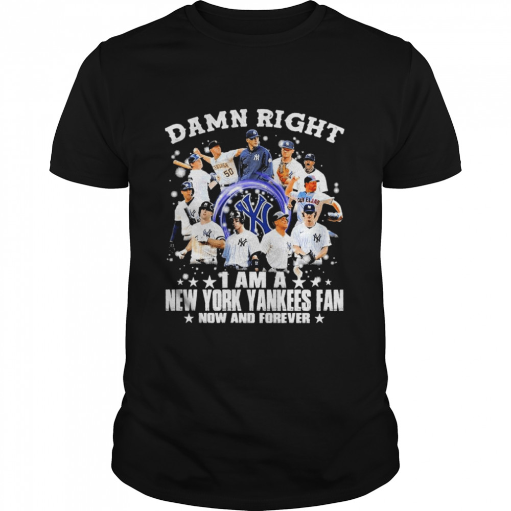 Damn Right I am a New York Yankees Fan now and forever 2021 shirt