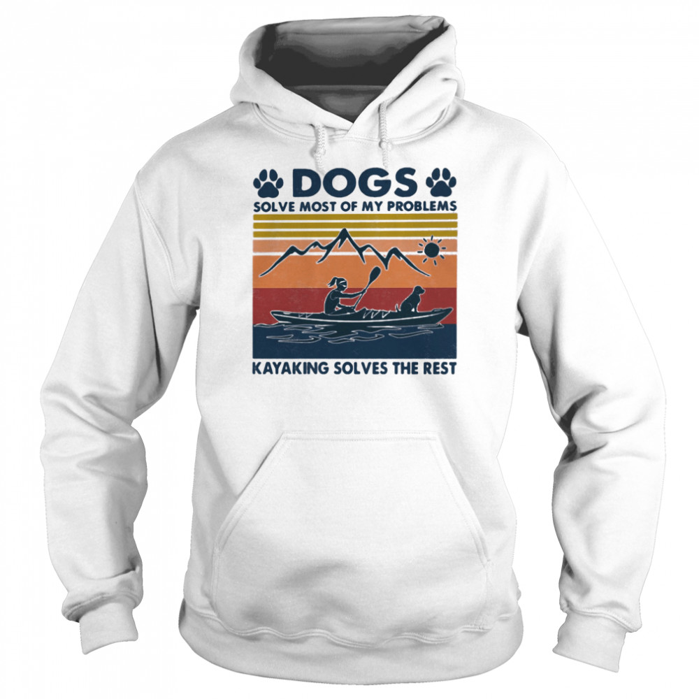 Dogs Solve Most Of My Problems Kayaking Solves The Rest Vintage shirt Unisex Hoodie