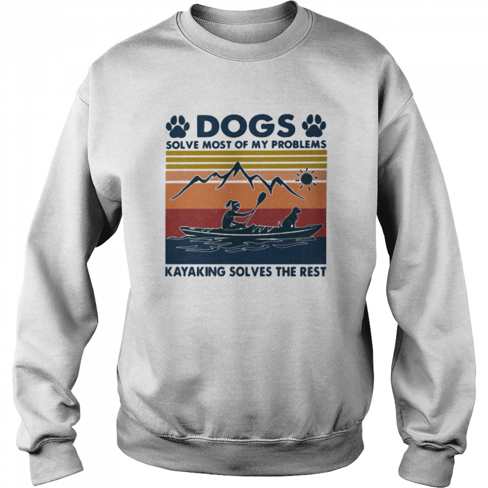 Dogs Solve Most Of My Problems Kayaking Solves The Rest Vintage shirt Unisex Sweatshirt