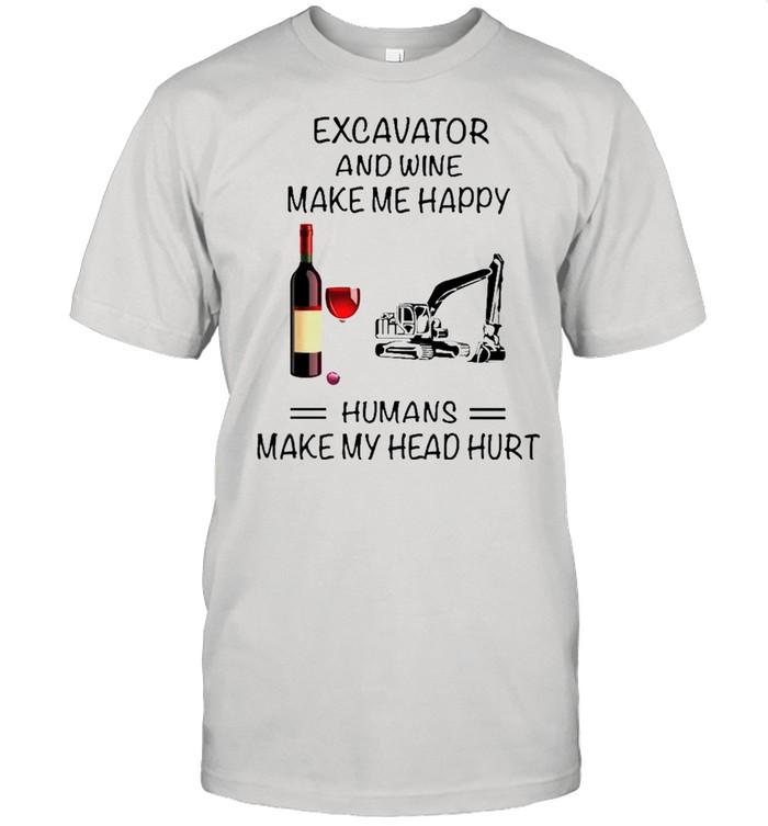 Excavator And Wine Make Me Happy Humans Make My Head Hurt shirt Classic Men's T-shirt