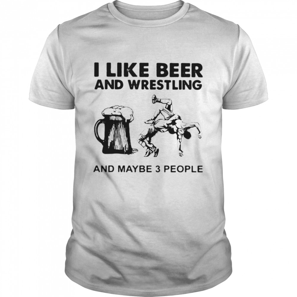 I Like Beer And Wrestling And Maybe Three People shirt Classic Men's T-shirt
