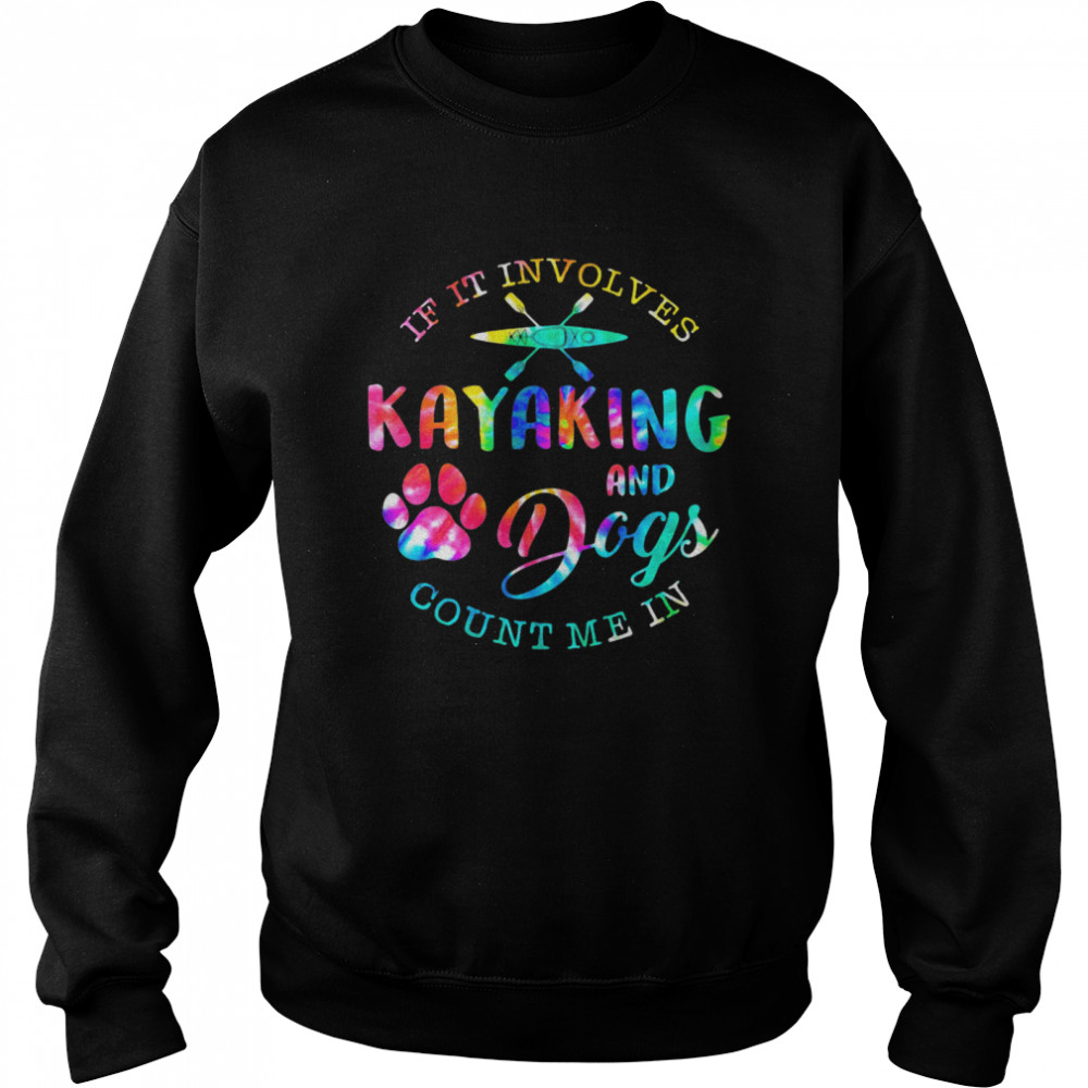 If It Involves Kayaking And Dogs Count Me In shirt Unisex Sweatshirt