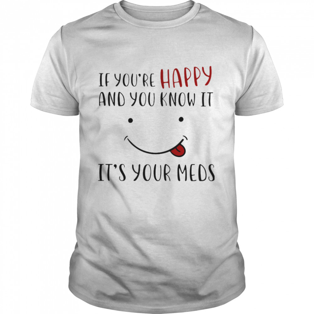 If You're Happy And You Know It It's Your Meds Smile shirt Classic Men's T-shirt