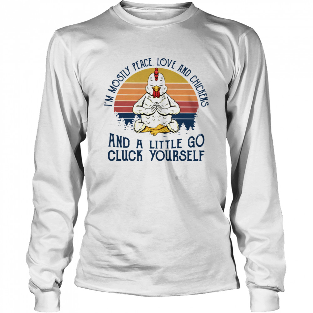 I'm Mostly Peace Love And Chickens And A Little Go Cluck Yourself Vintage shirt Long Sleeved T-shirt