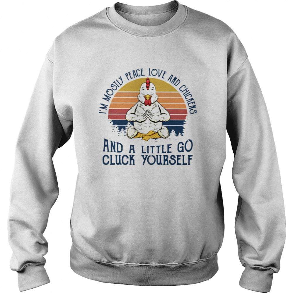 I'm Mostly Peace Love And Chickens And A Little Go Cluck Yourself Vintage shirt Unisex Sweatshirt