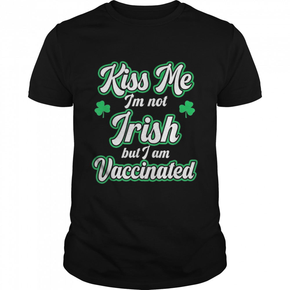 Kiss Me I'm Not Irish But I Am Vaccinated St Patrick's Day shirt