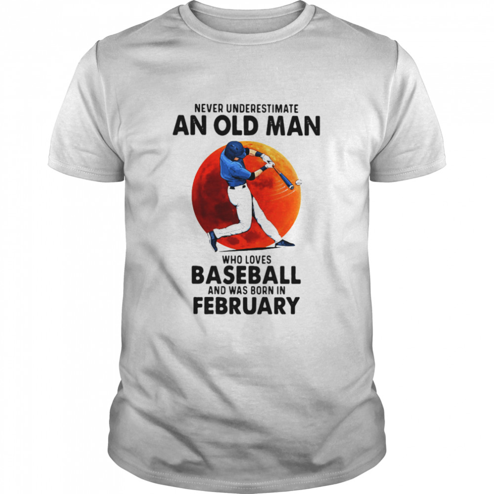 Never Underestimate An Old Man Who Loves Baseball And Was Born In February shirt Classic Men's T-shirt