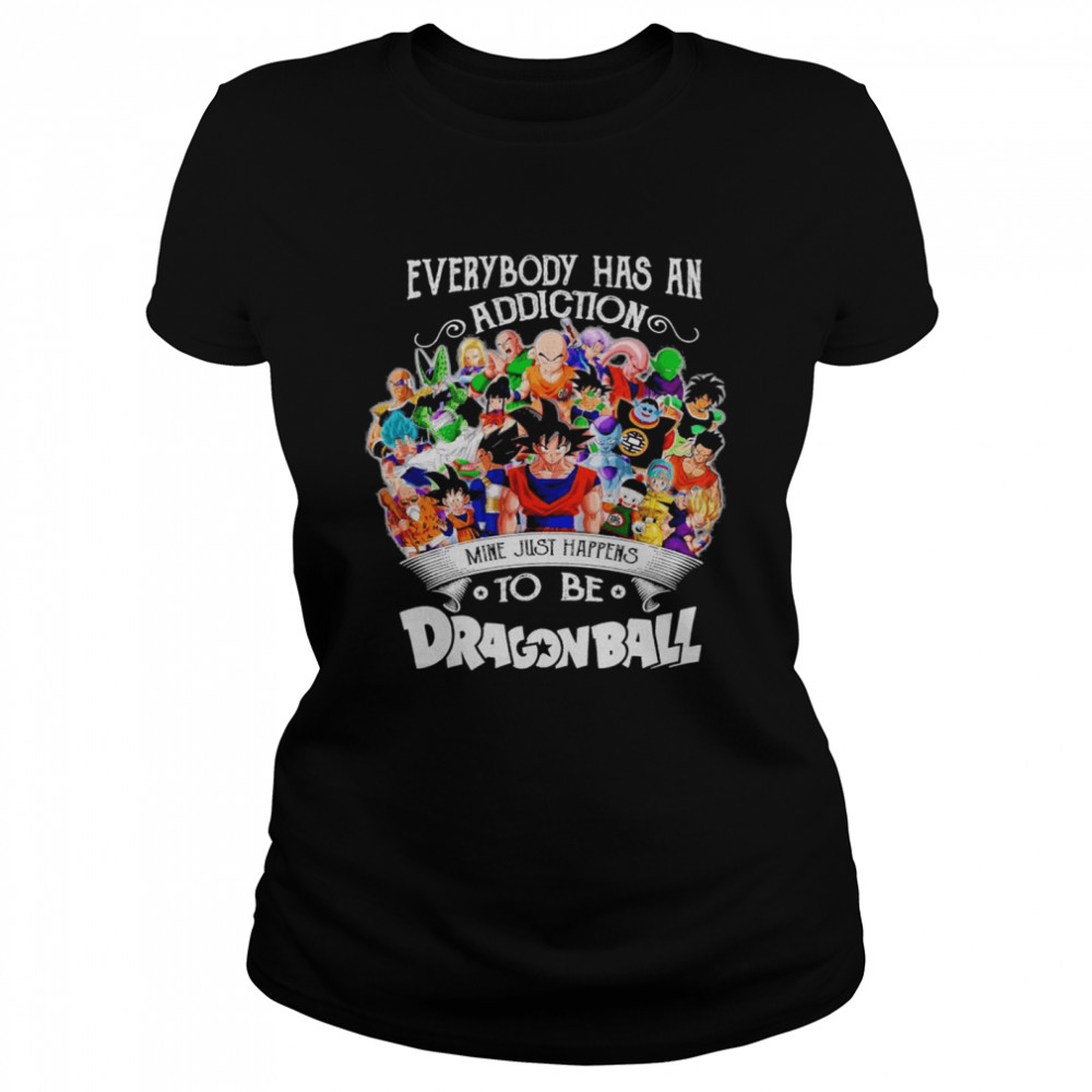 The Dragon Ball Movie Characters Everybody Has An Addiction Mine Just Happens shirt Classic Women's T-shirt