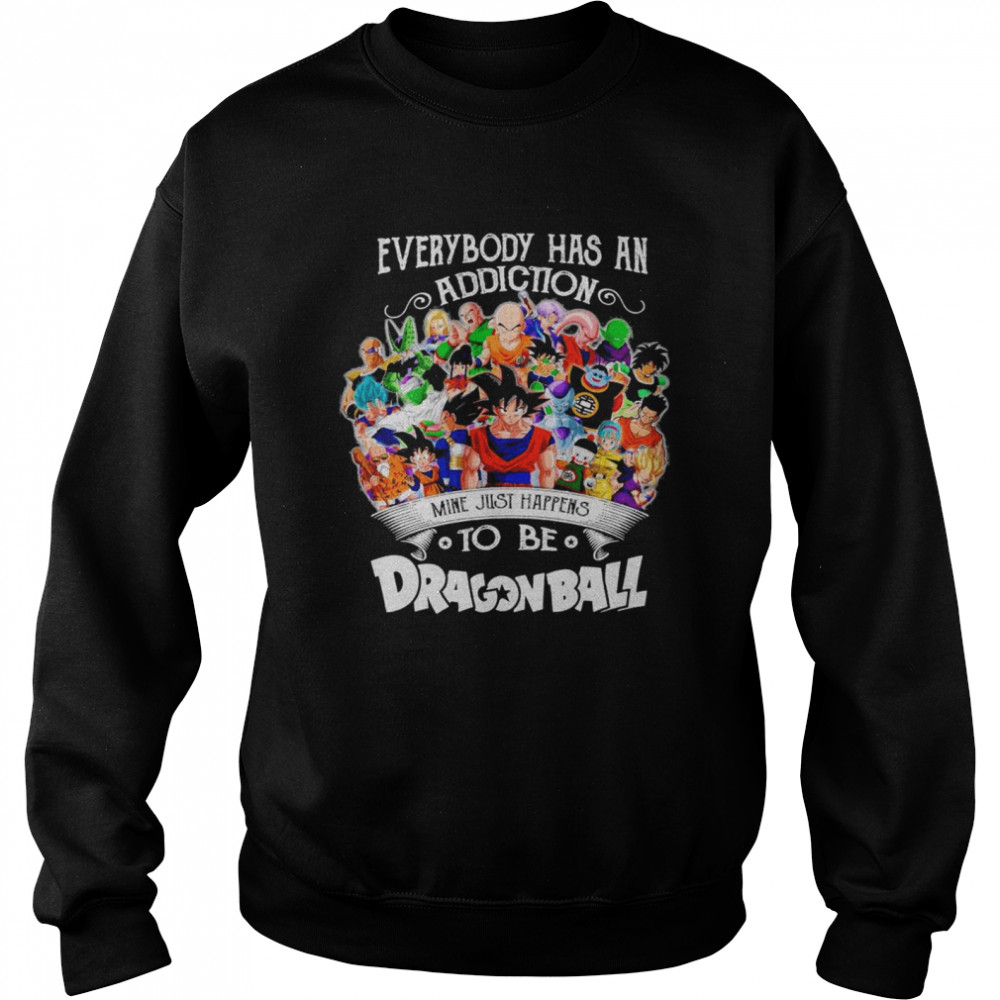 The Dragon Ball Movie Characters Everybody Has An Addiction Mine Just Happens shirt Unisex Sweatshirt