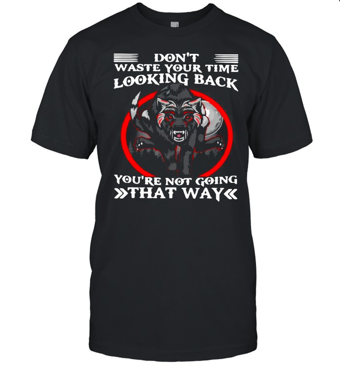 Wolf Don't Waste Your Time Looking Back You're Not Going That Way shirt