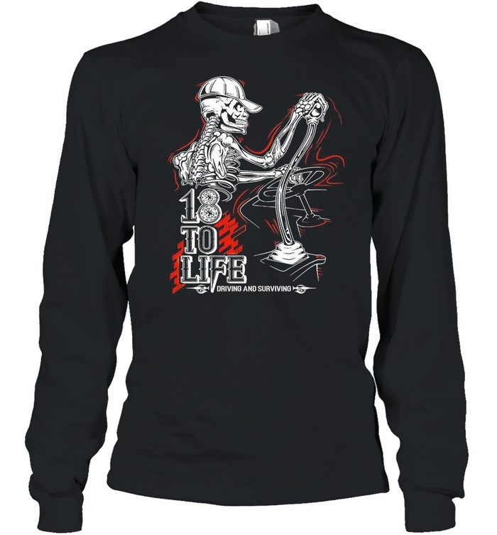 18 To Life Drived Anf Surviving shirt Long Sleeved T-shirt