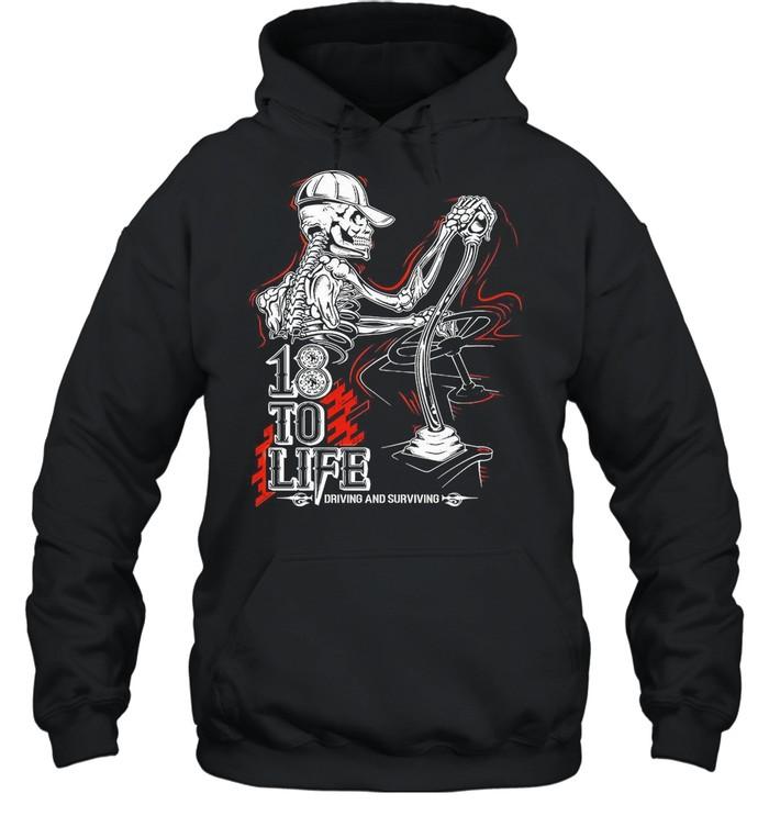 18 To Life Drived Anf Surviving shirt Unisex Hoodie