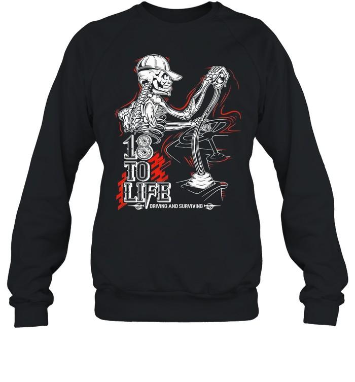 18 To Life Drived Anf Surviving shirt Unisex Sweatshirt