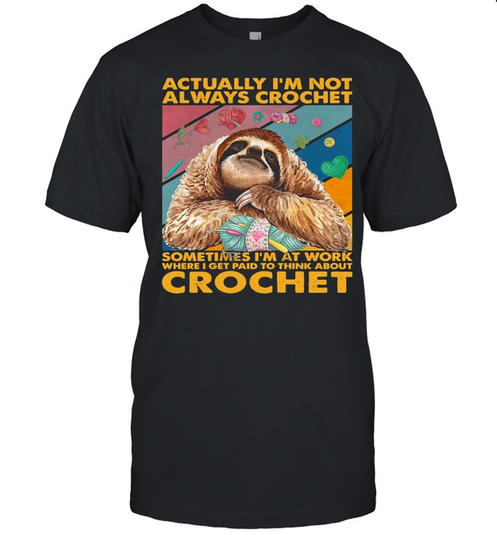 Actually I'm Not Always Crochet Sometimes I'm At Work Where I Get Paid To Think About Crochet shirt Classic Men's T-shirt