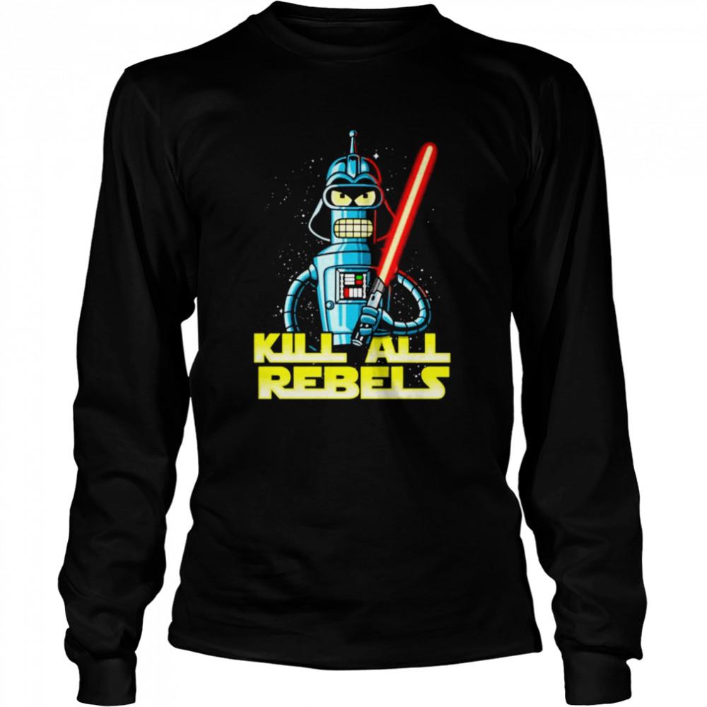 Bender futurama Kill All Rebels Star Wars shirt Long Sleeved T-shirt