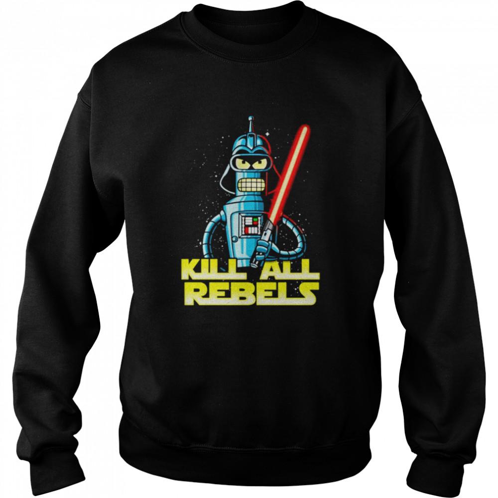 Bender futurama Kill All Rebels Star Wars shirt Unisex Sweatshirt