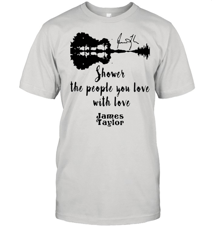 SHOWER THE PEOPLE YOU LOVE WITH LOVE JAMES TAYLOR SHIRT Classic Men's T-shirt