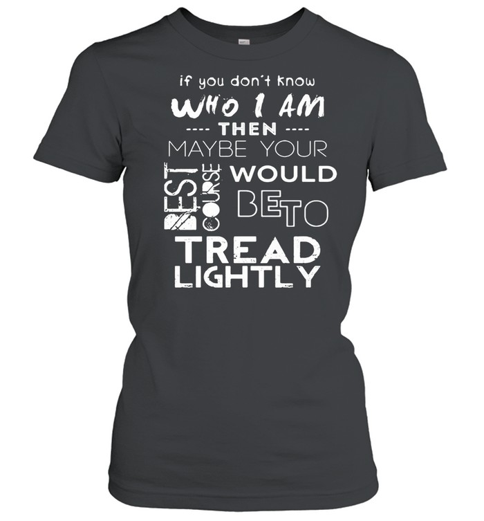 If You Don't Know Who I Am Then Maybe Your Best Course Would Be To Tread Lightly  Classic Women's T-shirt
