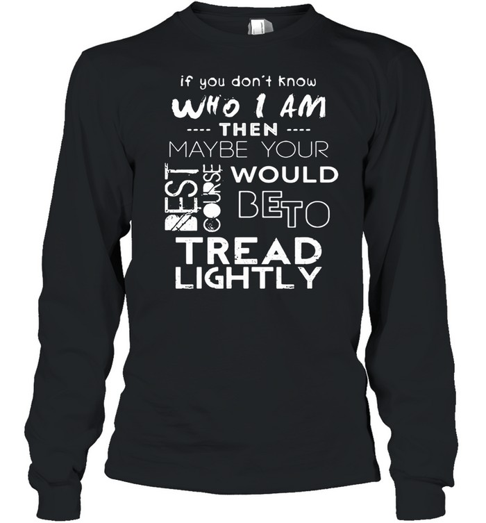 If You Don't Know Who I Am Then Maybe Your Best Course Would Be To Tread Lightly  Long Sleeved T-shirt
