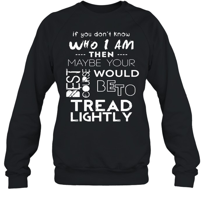 If You Don't Know Who I Am Then Maybe Your Best Course Would Be To Tread Lightly  Unisex Sweatshirt