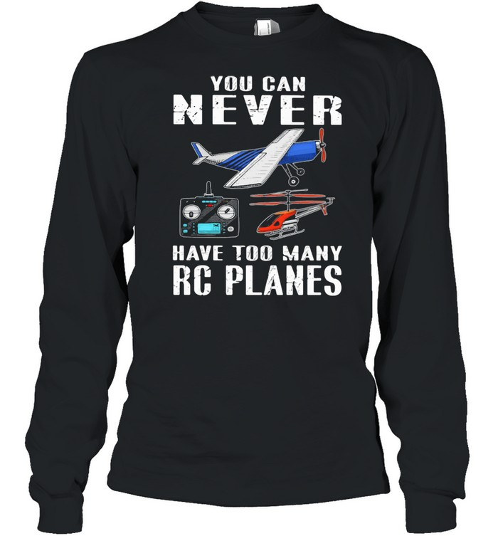 You Can Never Have Too Many Rc Planes Aircraft Long Sleeved T-shirt