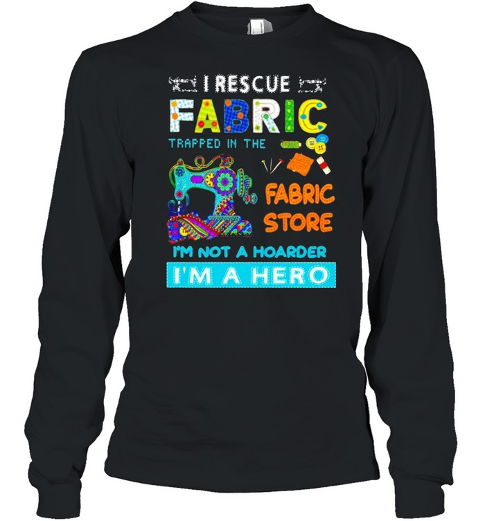 I rescue fabric trapped in the fabric store I'm not a hoarder I'm a hero shirt Long Sleeved T-shirt