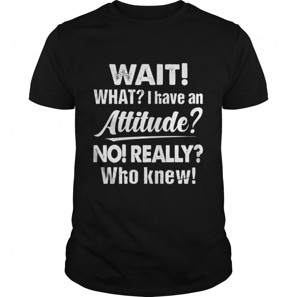 Wait What I Have An Attitude No Really Who Knew shirt Classic Men's T-shirt