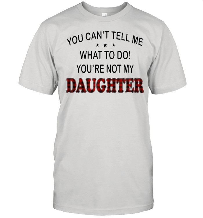 You Can't Tell Me What To Do You're Not My Daughter  Classic Men's T-shirt