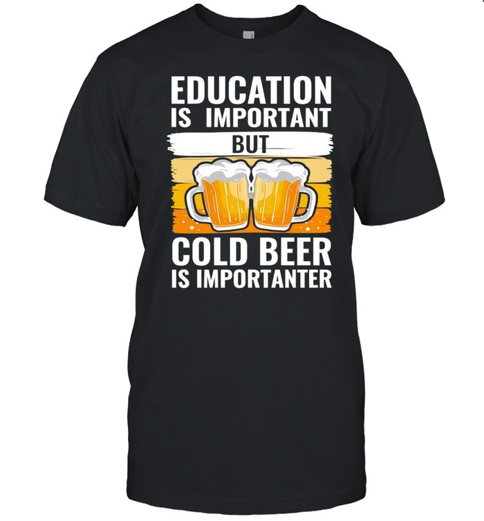 Education Is Important But Cold Beer Is Importanter T-shirt Classic Men's T-shirt