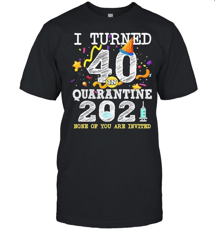 I Turned 40 In Quarantine Cute 40Th Birthday 2021 Shirt