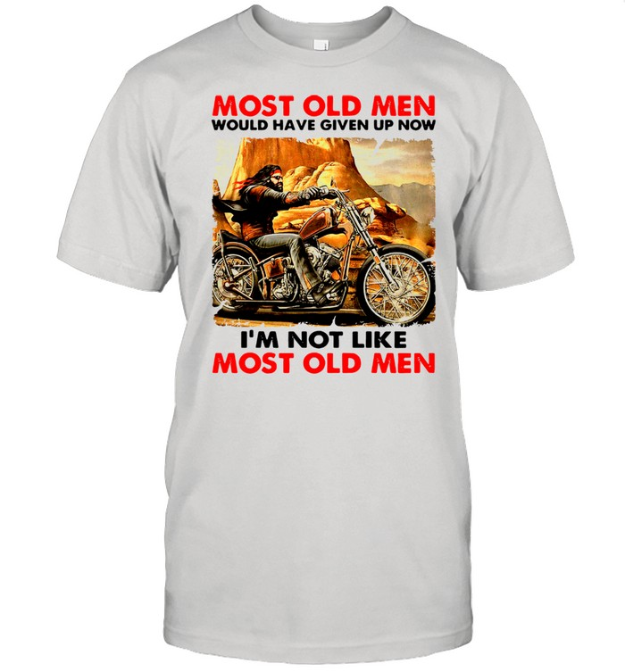 Most Old Men Would Have Given Up Now I'm Not Like Most Old Men Shirt