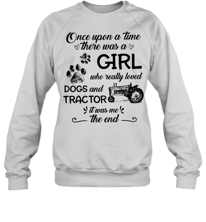 One upon a time there was a girl who really loved dogs and tractor it was me the end shirt Unisex Sweatshirt