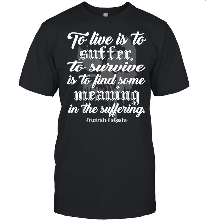 To Live is to Suffer shirt