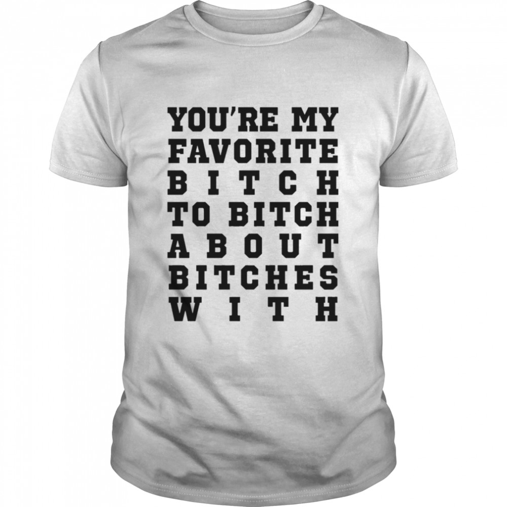Youre my favorite bitch to bitch about bitches with shirt Classic Men's T-shirt