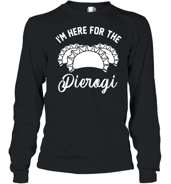 Im Here For The Pierogi shirt Long Sleeved T-shirt