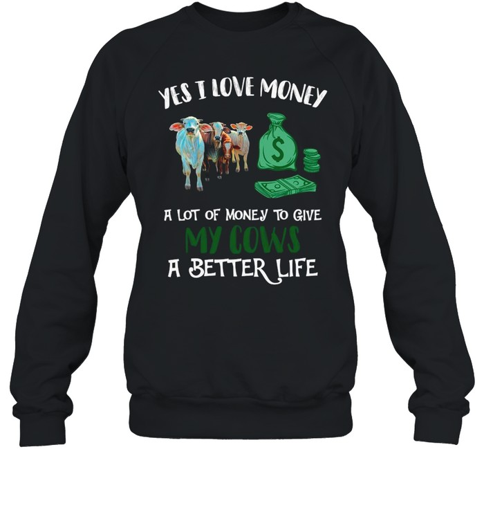Yes I Love Money A Lot Of Money To Give My Cows A Better Life shirt Unisex Sweatshirt