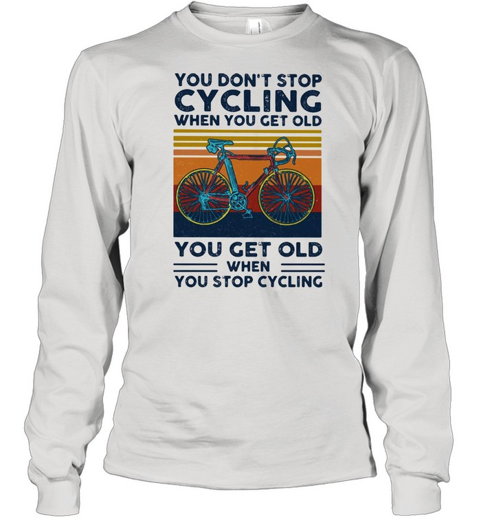 You Do Not Stop Cycling When You Get Old You Get Old When Stop Cycling Vintage  Long Sleeved T-shirt