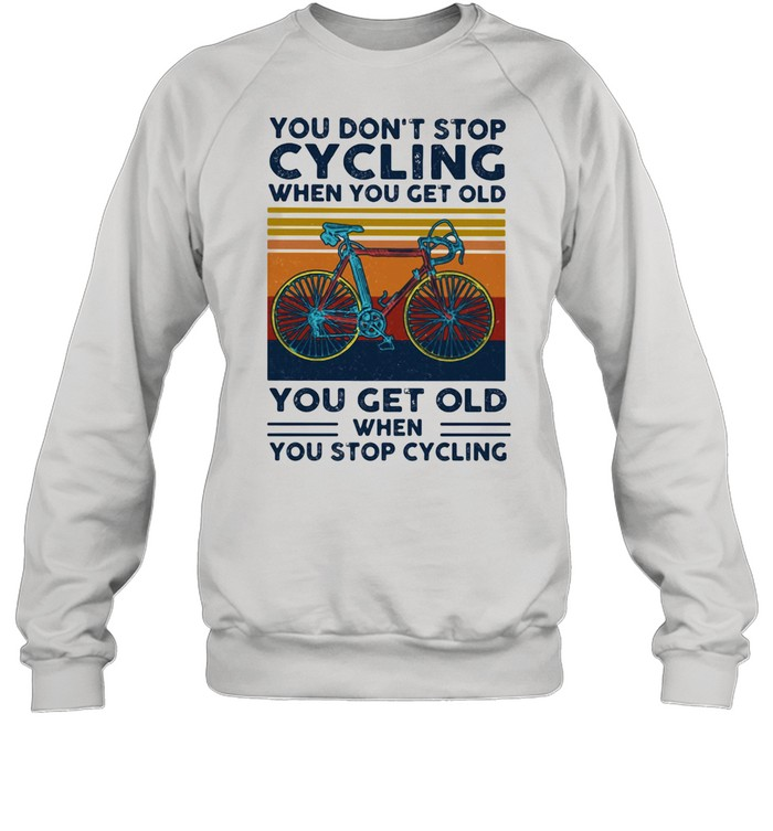 You Do Not Stop Cycling When You Get Old You Get Old When Stop Cycling Vintage  Unisex Sweatshirt