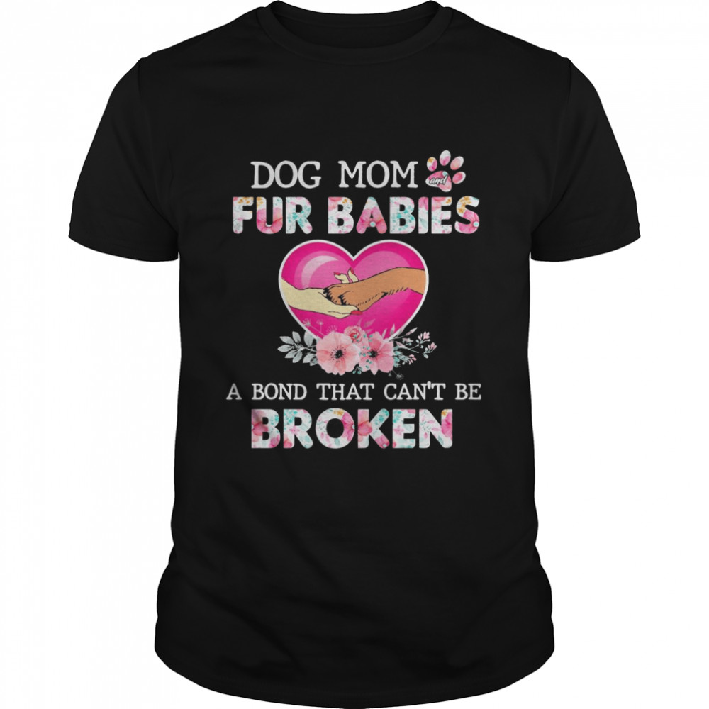 Dog Mom And Fur Babies A Bond That Cant Be Broken shirt