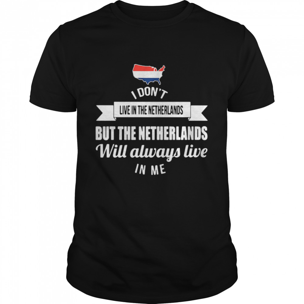 I Dont Live In The Netherlands But The Netherlands Will Always Live In Me shirt Classic Men's T-shirt