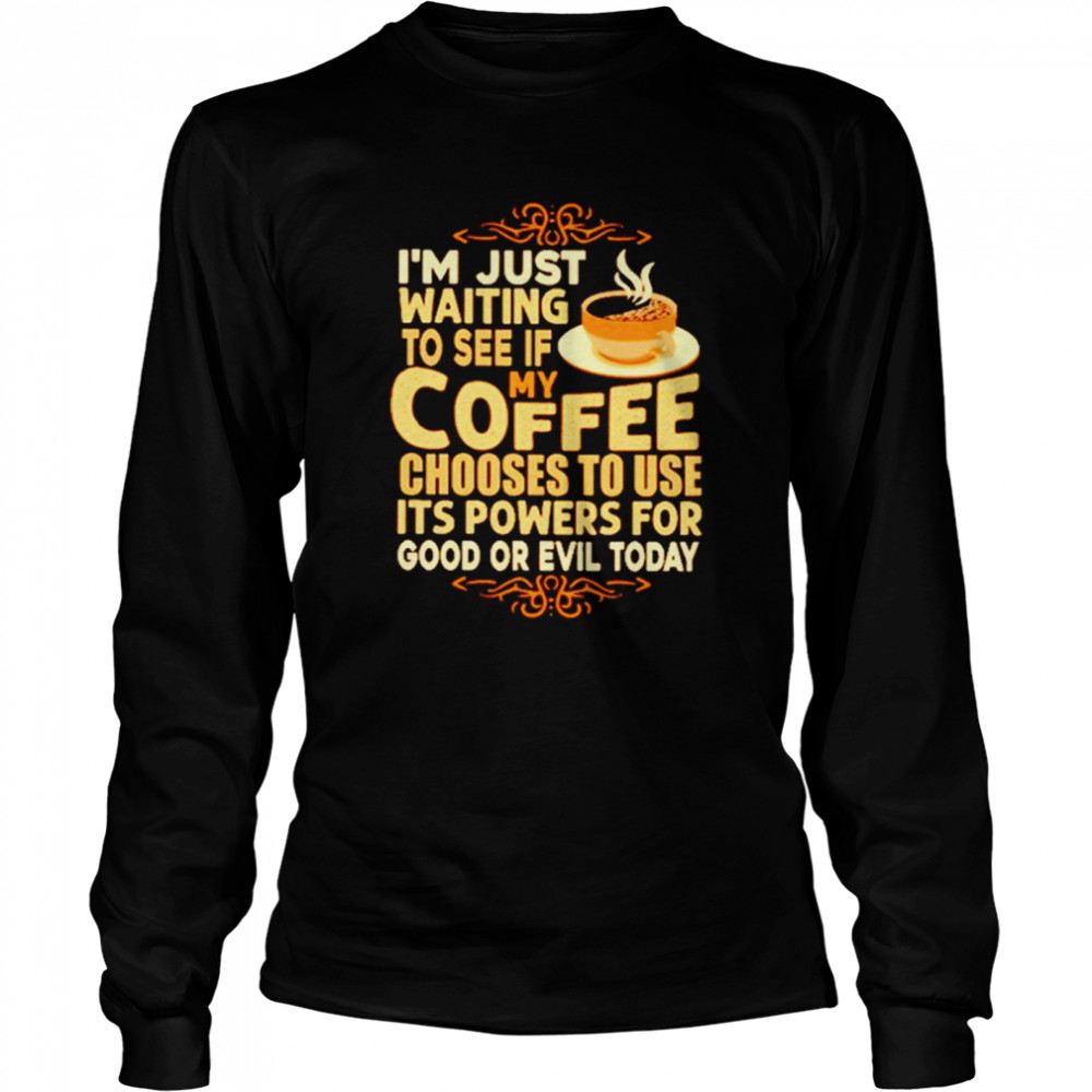 I'm Just Waiting To See If My Coffee Choose To Use It's Powers For Good Or Evil Today  Long Sleeved T-shirt