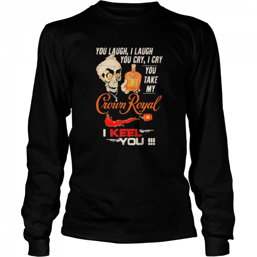 Jeff Dunham You Laugh I Laugh You Cry I Cry You Take My Crown Royal I Keel You shirt Long Sleeved T-shirt