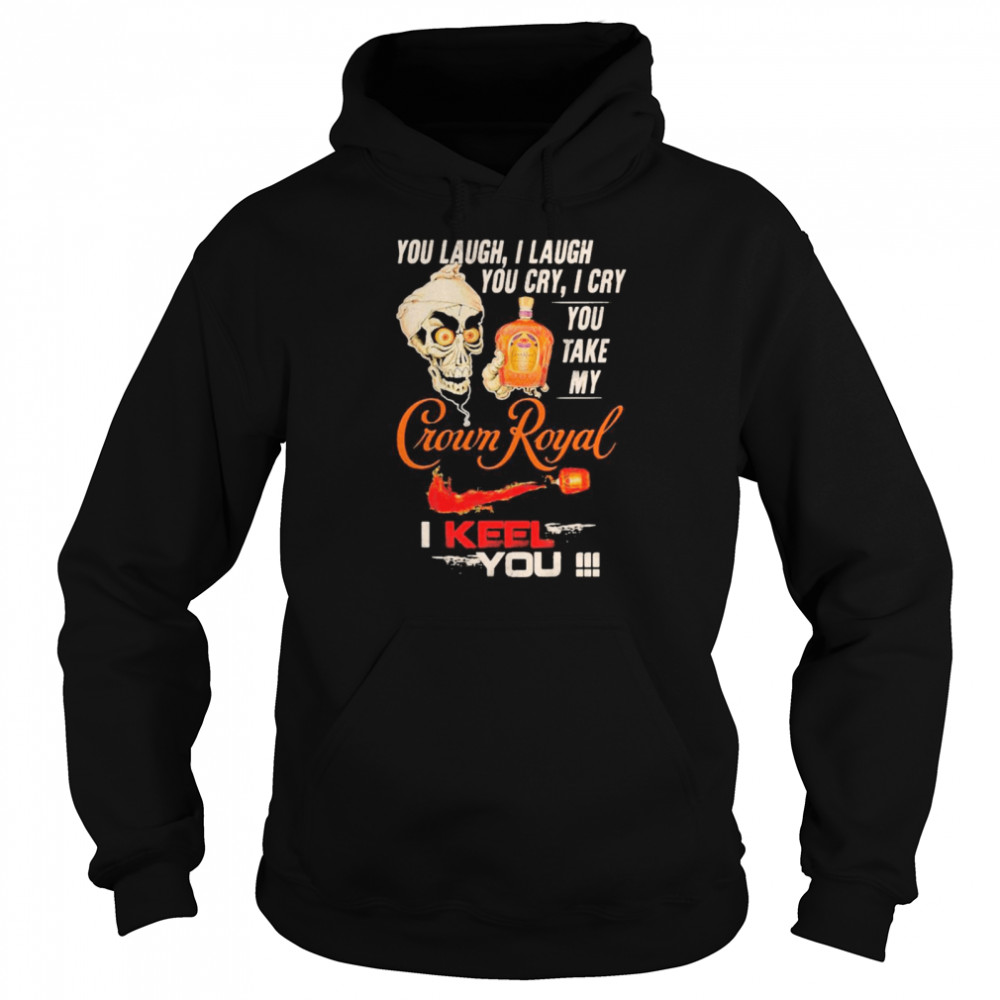 Jeff Dunham You Laugh I Laugh You Cry I Cry You Take My Crown Royal I Keel You shirt Unisex Hoodie