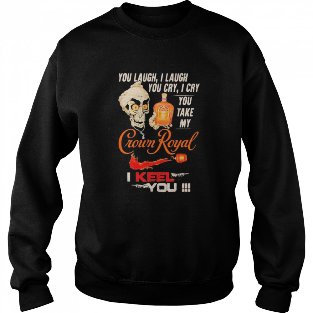 Jeff Dunham You Laugh I Laugh You Cry I Cry You Take My Crown Royal I Keel You shirt Unisex Sweatshirt